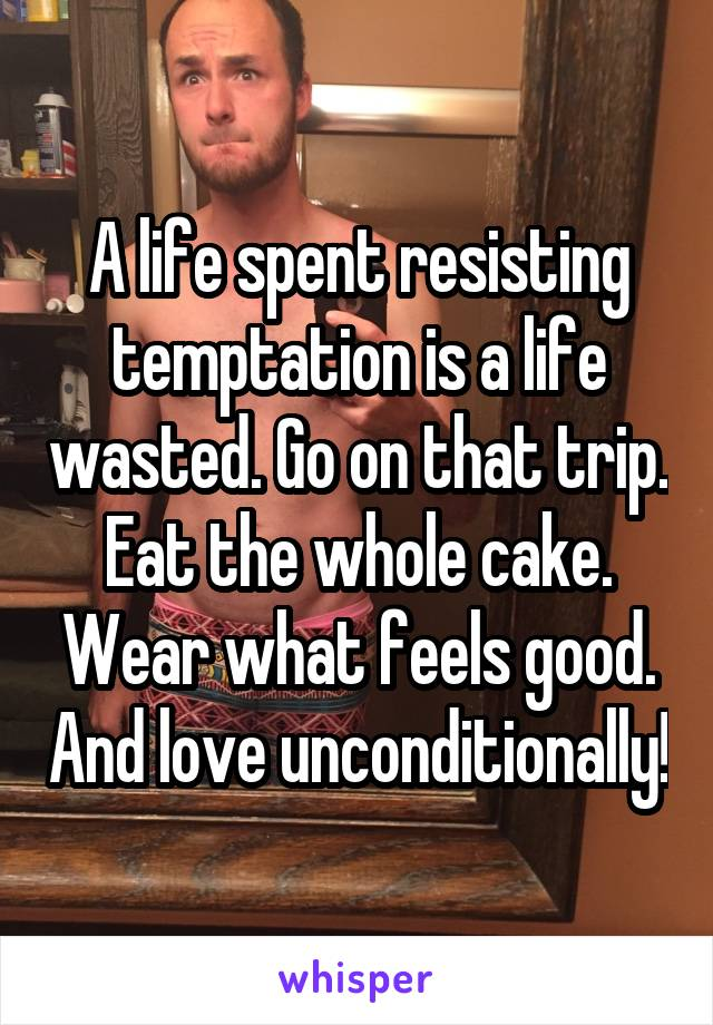 A life spent resisting temptation is a life wasted. Go on that trip. Eat the whole cake. Wear what feels good. And love unconditionally!