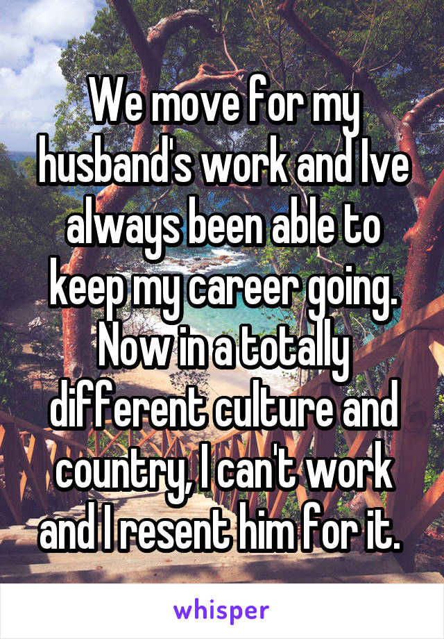 We move for my husband's work and Ive always been able to keep my career going. Now in a totally different culture and country, I can't work and I resent him for it.