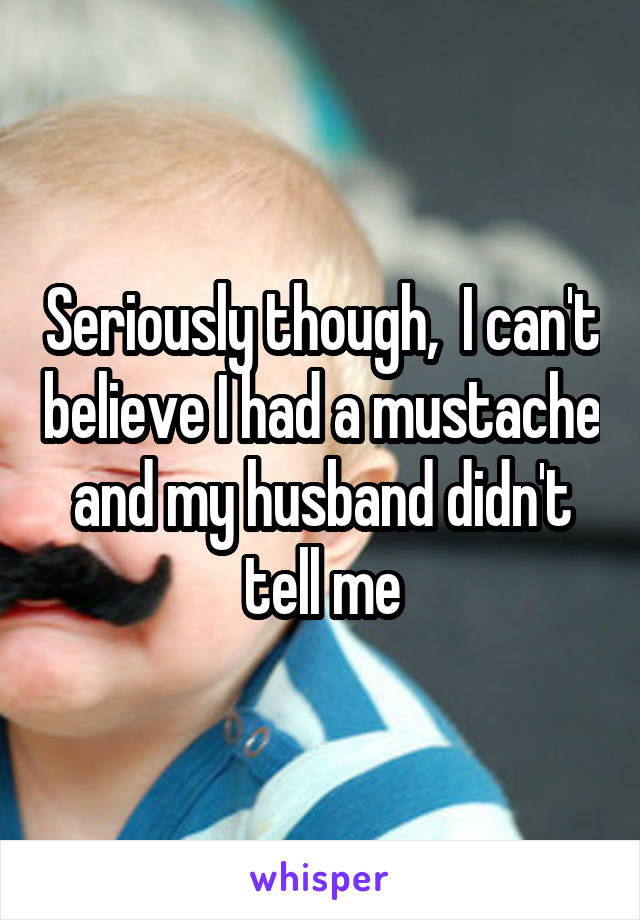 Seriously though,  I can't believe I had a mustache and my husband didn't tell me
