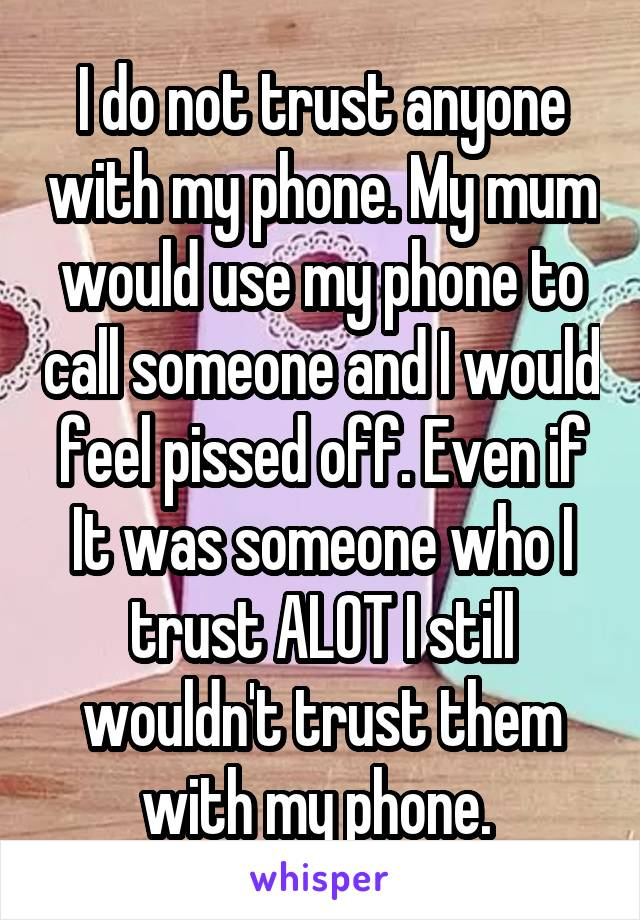 I do not trust anyone with my phone. My mum would use my phone to call someone and I would feel pissed off. Even if It was someone who I trust ALOT I still wouldn't trust them with my phone.