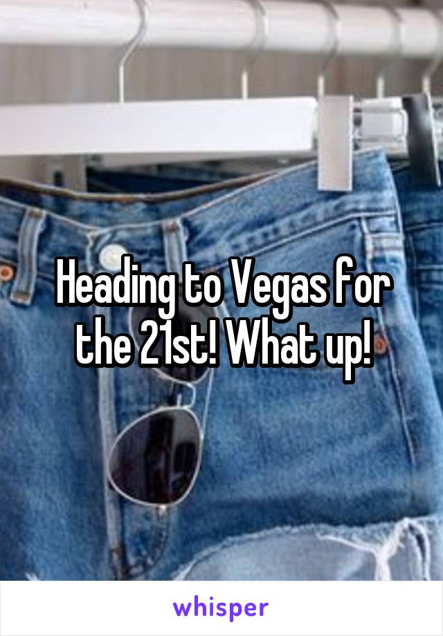 Heading to Vegas for the 21st! What up!