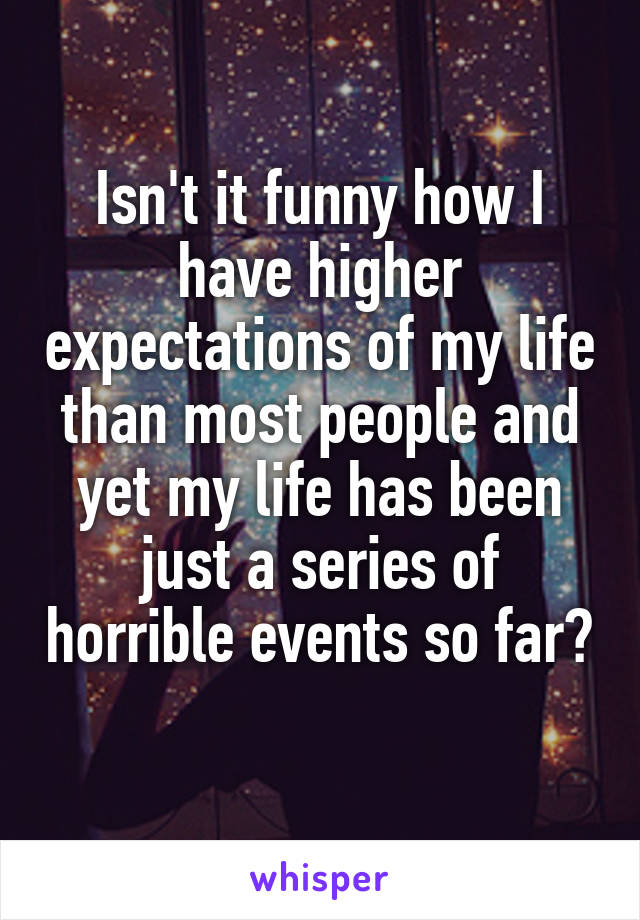 Isn't it funny how I have higher expectations of my life than most people and yet my life has been just a series of horrible events so far?