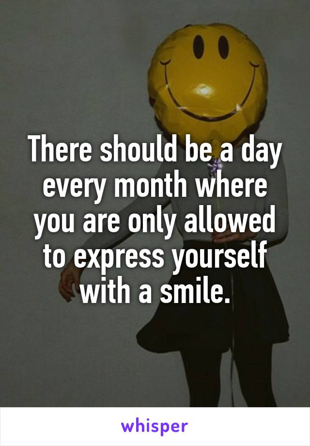 There should be a day every month where you are only allowed to express yourself with a smile.