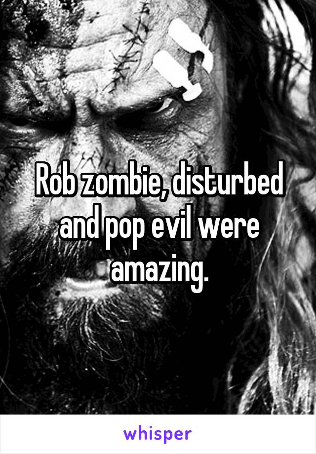 Rob zombie, disturbed and pop evil were amazing.