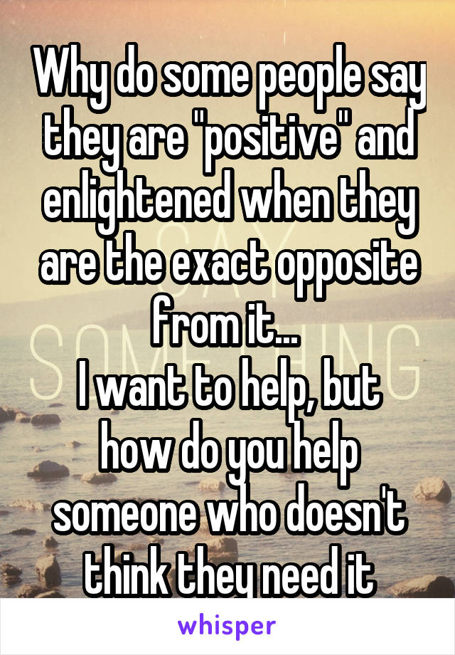 "Why do some people say they are ""positive"" and enlightened when they are the exact opposite from it...  I want to help, but how do you help someone who doesn't think they need it"