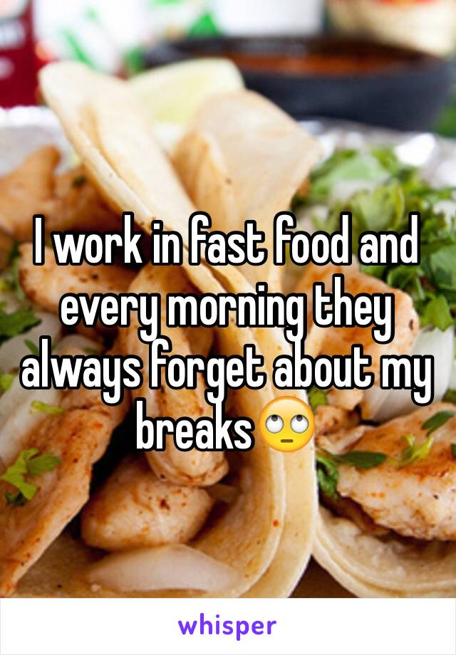 I work in fast food and every morning they always forget about my breaks🙄