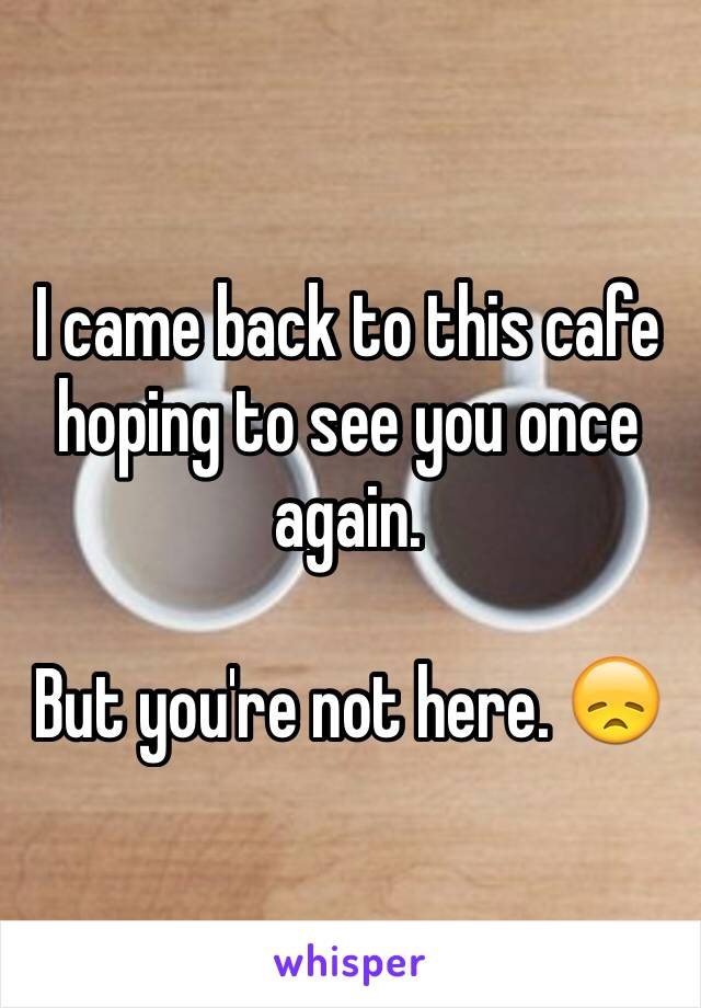I came back to this cafe hoping to see you once again.   But you're not here. 😞