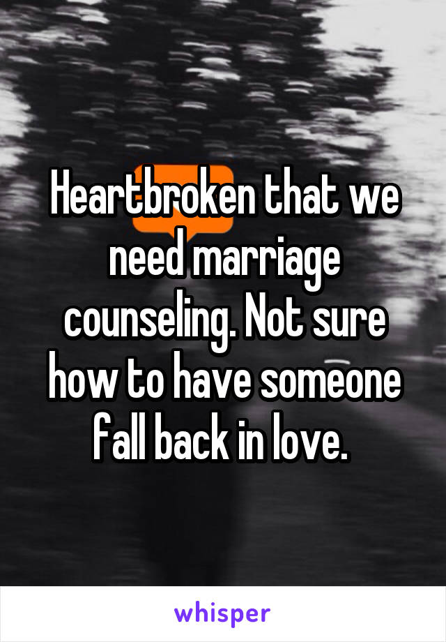 Heartbroken that we need marriage counseling. Not sure how to have someone fall back in love.