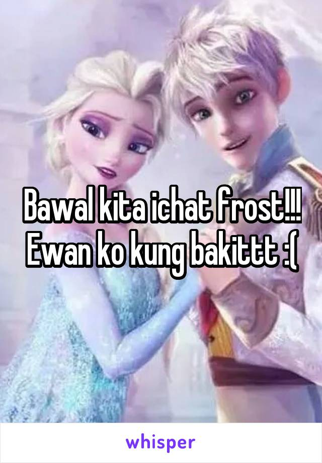 Bawal kita ichat frost!!! Ewan ko kung bakittt :(