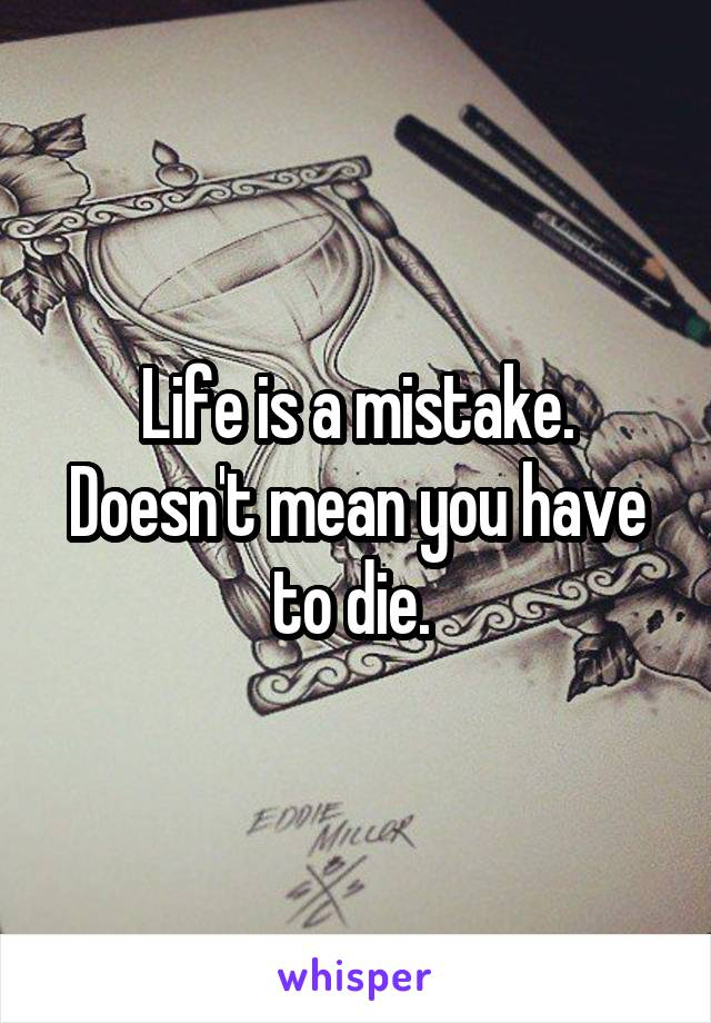 Life is a mistake. Doesn't mean you have to die.