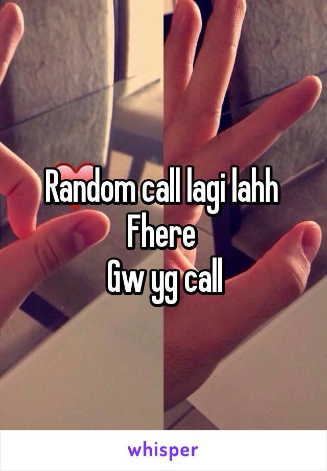 Random call lagi lahh  Fhere  Gw yg call
