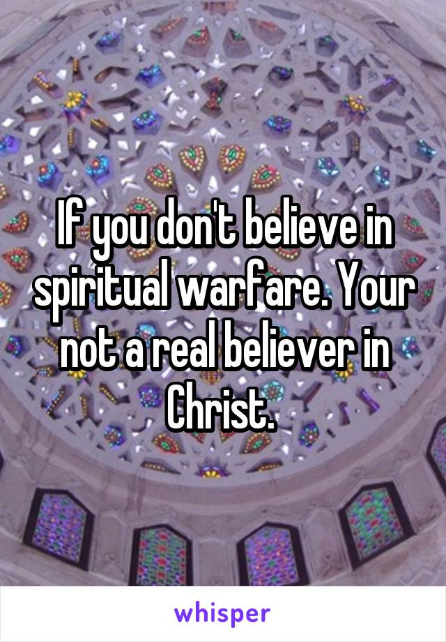 If you don't believe in spiritual warfare. Your not a real believer in Christ.