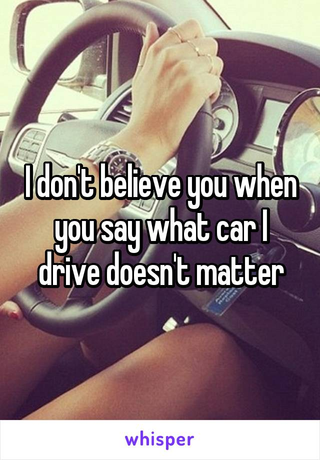 I don't believe you when you say what car I drive doesn't matter