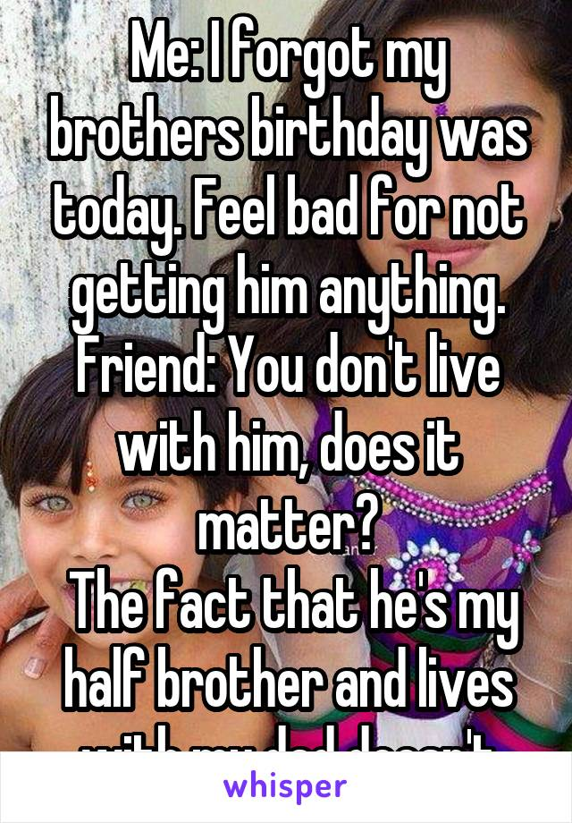 Me: I forgot my brothers birthday was today. Feel bad for not getting him anything. Friend: You don't live with him, does it matter?  The fact that he's my half brother and lives with my dad doesn't