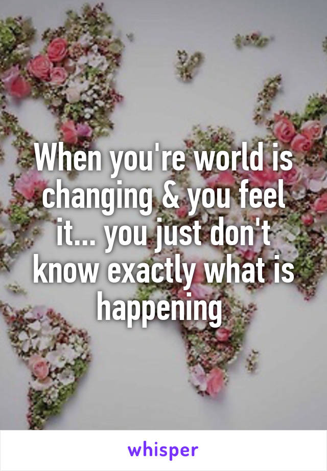 When you're world is changing & you feel it... you just don't know exactly what is happening