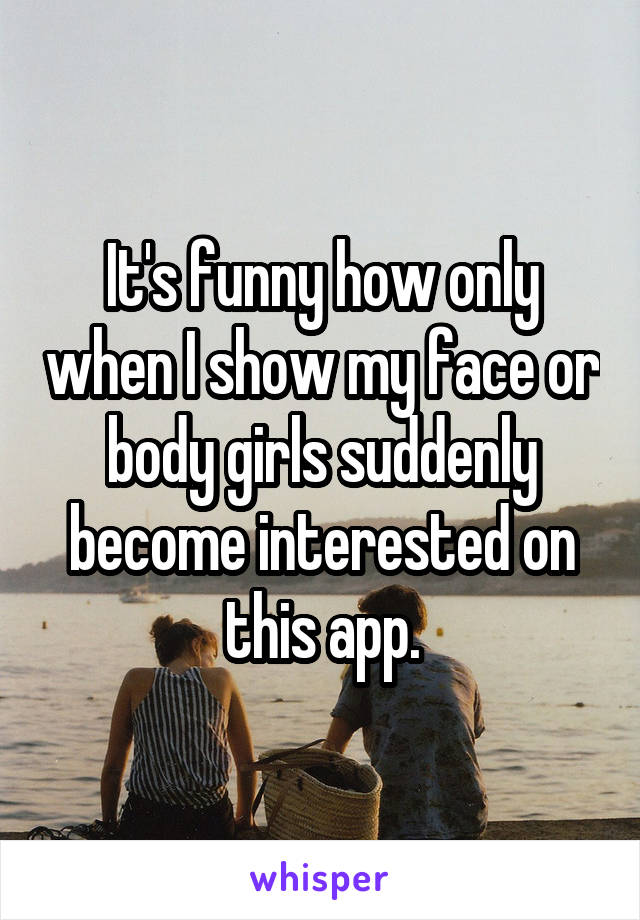 It's funny how only when I show my face or body girls suddenly become interested on this app.