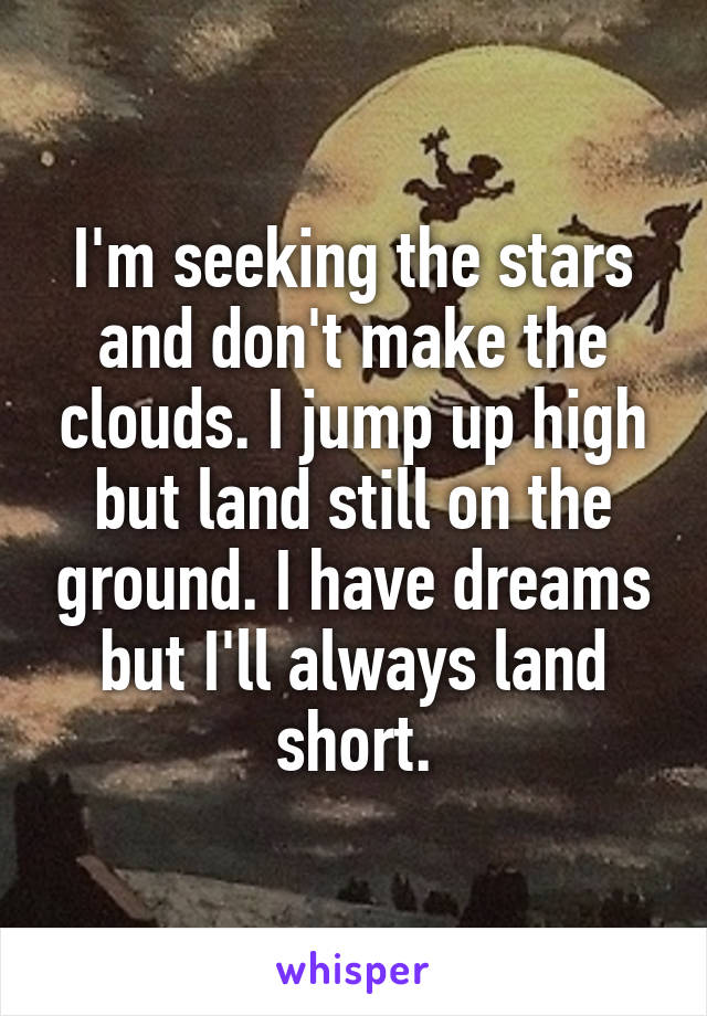 I'm seeking the stars and don't make the clouds. I jump up high but land still on the ground. I have dreams but I'll always land short.