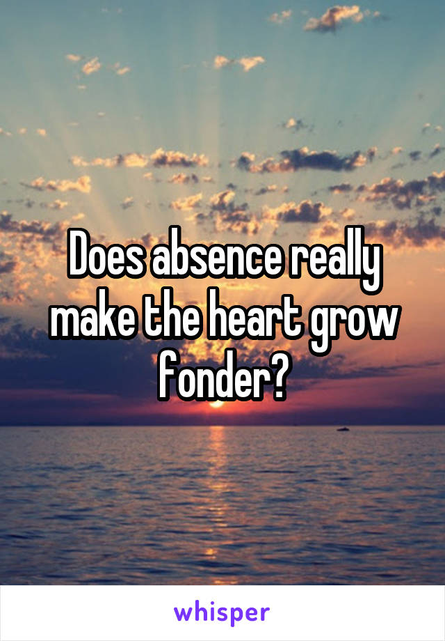 Does absence really make the heart grow fonder?