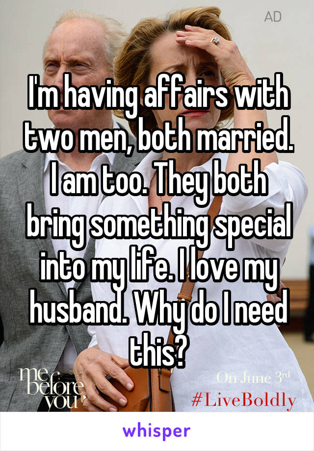 I'm having affairs with two men, both married. I am too. They both bring something special into my life. I love my husband. Why do I need this?