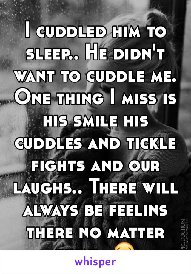 I cuddled him to sleep.. He didn't want to cuddle me. One thing I miss is his smile his cuddles and tickle fights and our laughs.. There will always be feelins there no matter what.. 😭