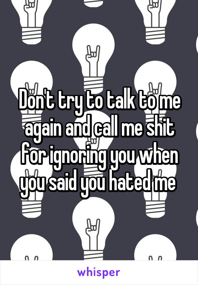 Don't try to talk to me again and call me shit for ignoring you when you said you hated me