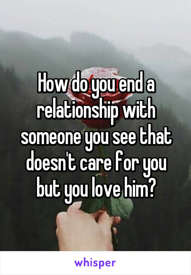 How do you end a relationship with someone you see that doesn't care for you but you love him?