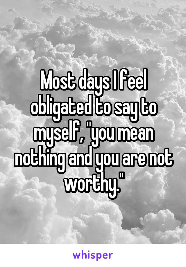 "Most days I feel obligated to say to myself, ""you mean nothing and you are not worthy."""