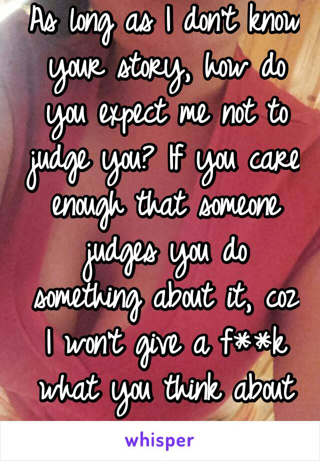As long as I don't know your story, how do you expect me not to judge you? If you care enough that someone judges you do something about it, coz I won't give a f**k what you think about me.