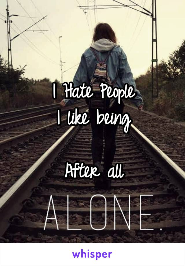 I Hate People I like being  After all