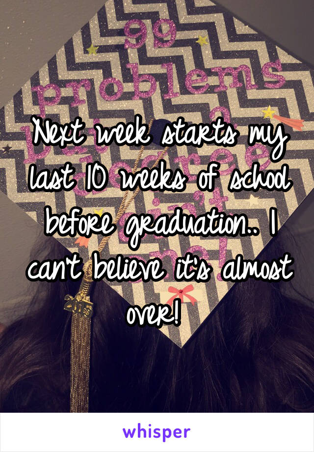 Next week starts my last 10 weeks of school before graduation.. I can't believe it's almost over!