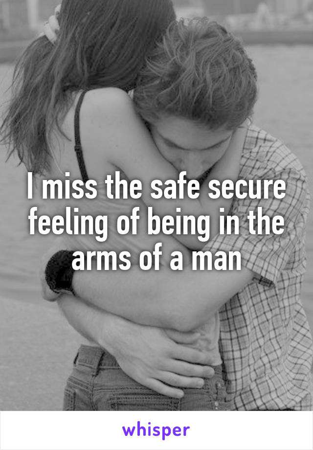 I miss the safe secure feeling of being in the arms of a man