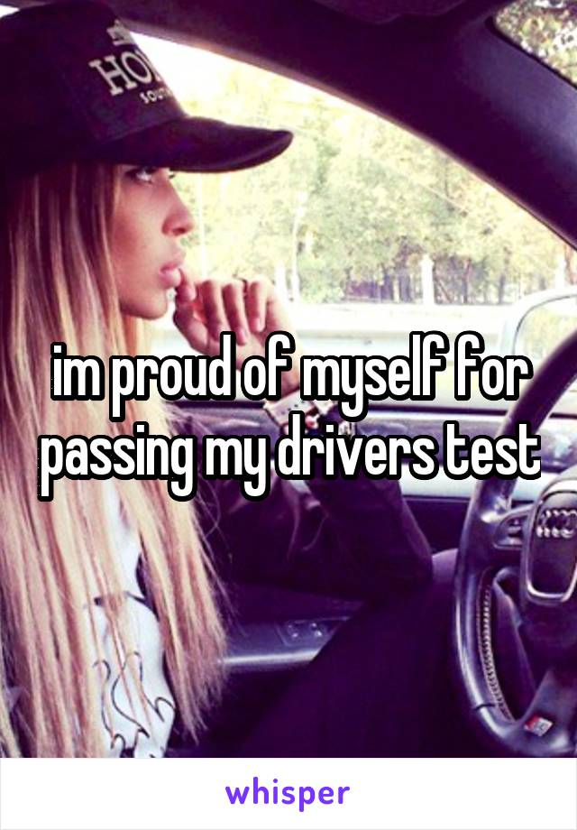 im proud of myself for passing my drivers test