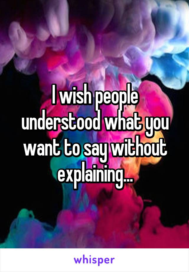 I wish people understood what you want to say without explaining...