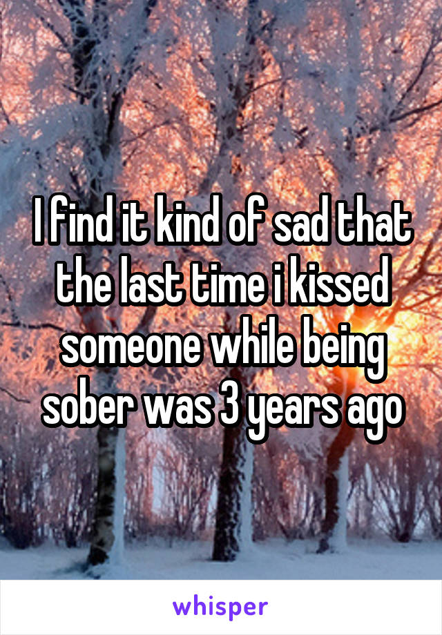 I find it kind of sad that the last time i kissed someone while being sober was 3 years ago