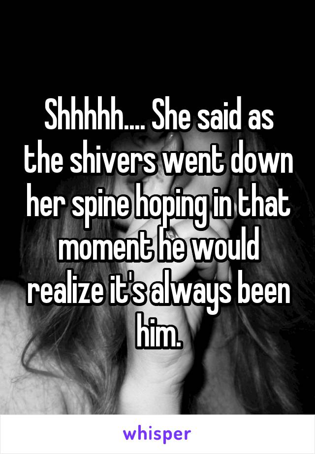 Shhhhh.... She said as the shivers went down her spine hoping in that moment he would realize it's always been him.