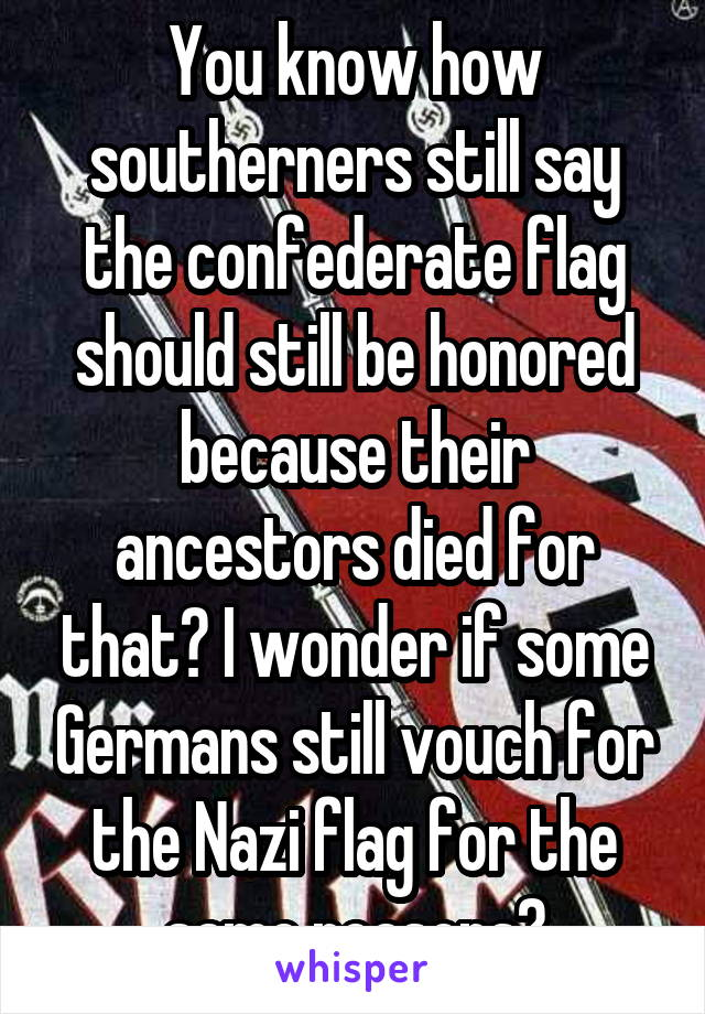You know how southerners still say the confederate flag should still be honored because their ancestors died for that? I wonder if some Germans still vouch for the Nazi flag for the same reasons?