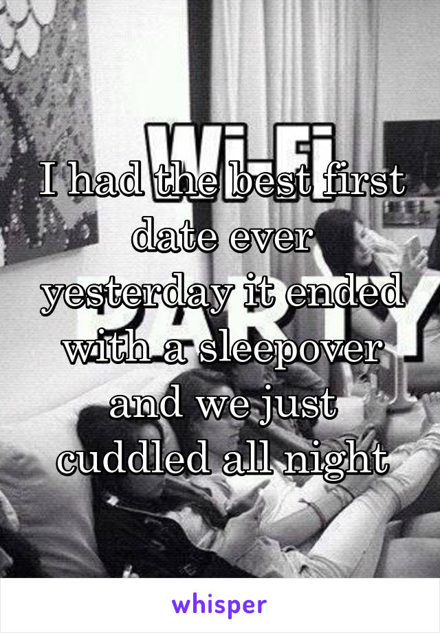 I had the best first date ever yesterday it ended with a sleepover and we just cuddled all night