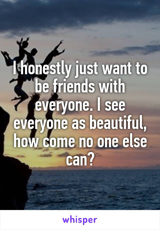 I honestly just want to be friends with everyone. I see everyone as beautiful, how come no one else can?