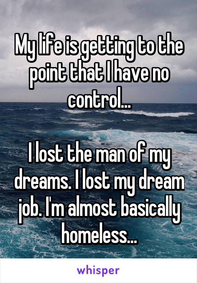 My life is getting to the point that I have no control...  I lost the man of my dreams. I lost my dream job. I'm almost basically homeless...