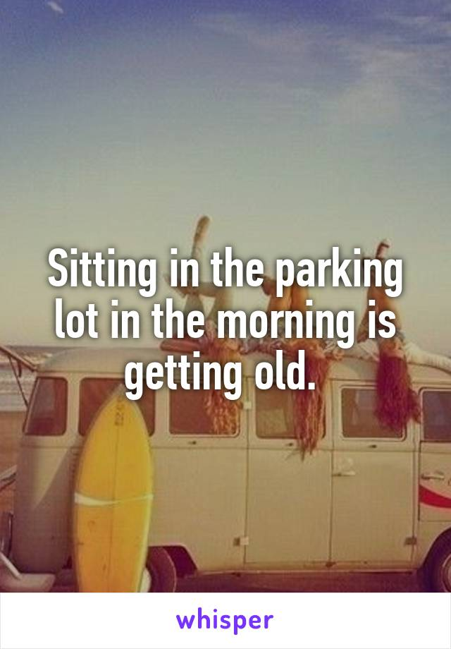 Sitting in the parking lot in the morning is getting old.