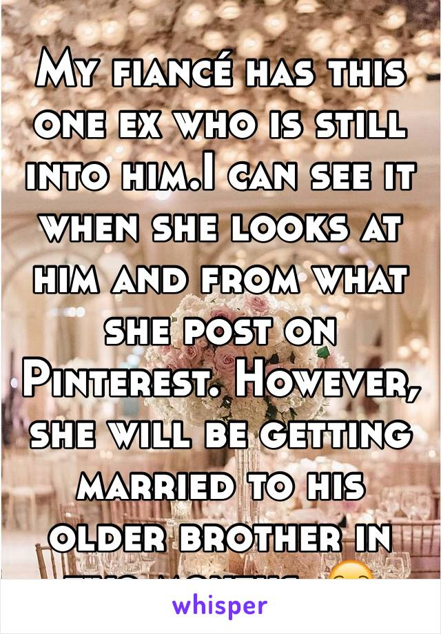 My fiancé has this one ex who is still into him.I can see it when she looks at him and from what she post on Pinterest. However, she will be getting married to his older brother in two months. 😒