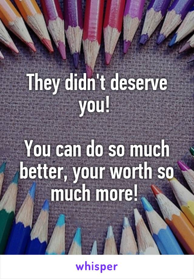 They didn't deserve you!   You can do so much better, your worth so much more!