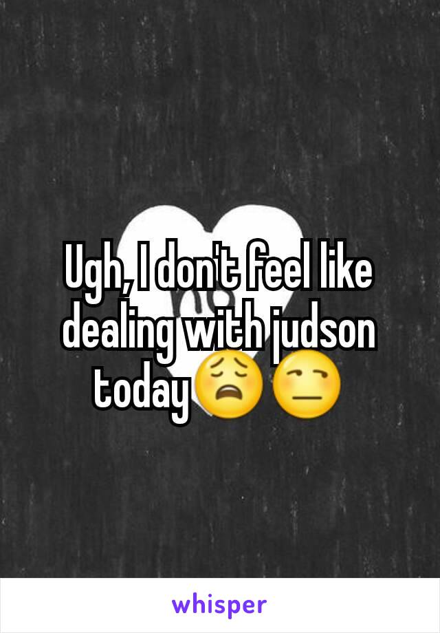 Ugh, I don't feel like dealing with judson today😩😒