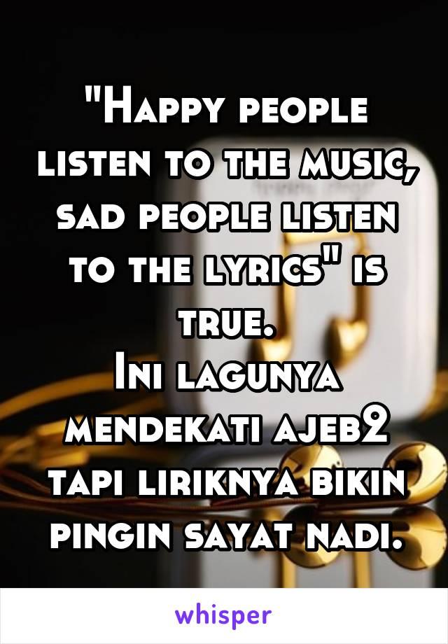 """Happy people listen to the music, sad people listen to the lyrics"" is true. Ini lagunya mendekati ajeb2 tapi liriknya bikin pingin sayat nadi."