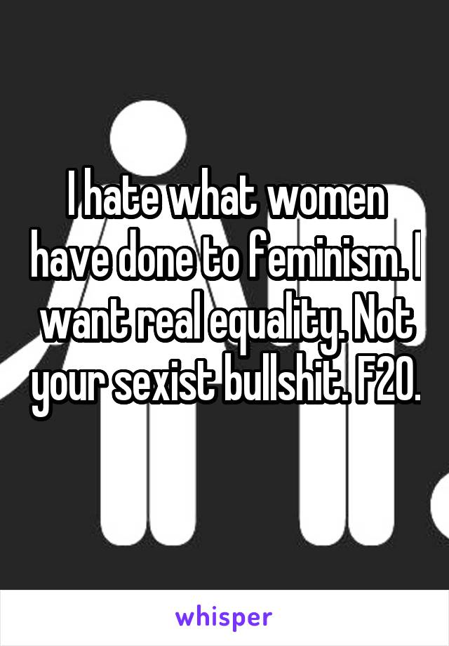 I hate what women have done to feminism. I want real equality. Not your sexist bullshit. F20.