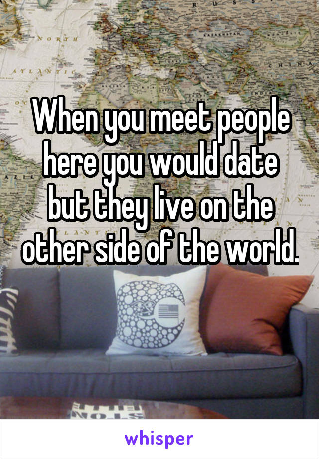 When you meet people here you would date but they live on the other side of the world.
