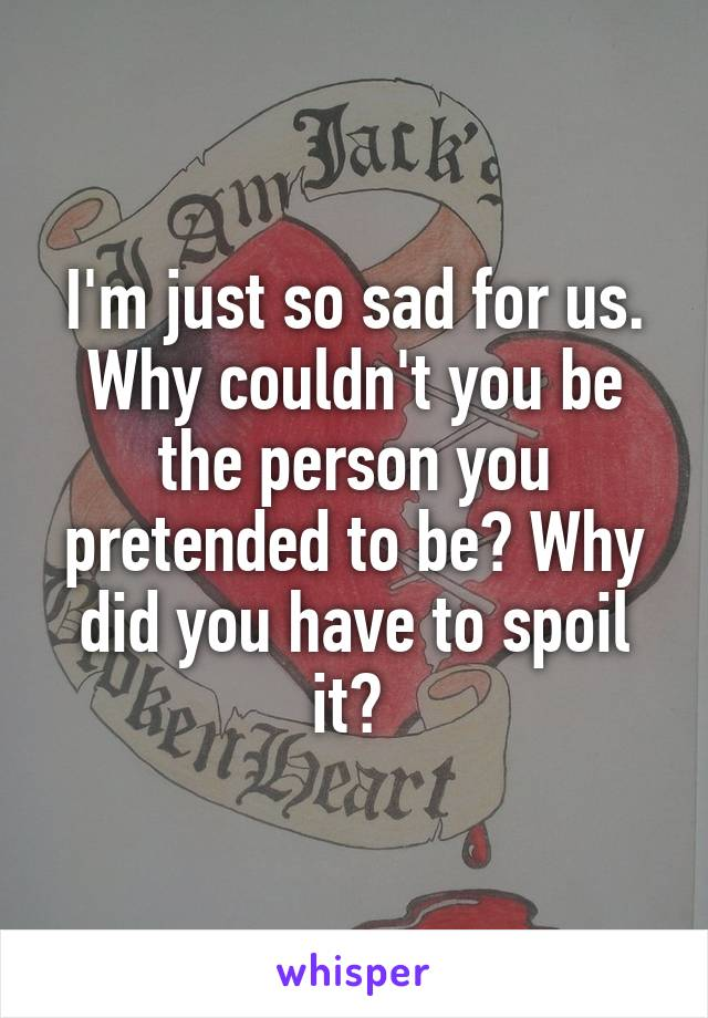 I'm just so sad for us. Why couldn't you be the person you pretended to be? Why did you have to spoil it?