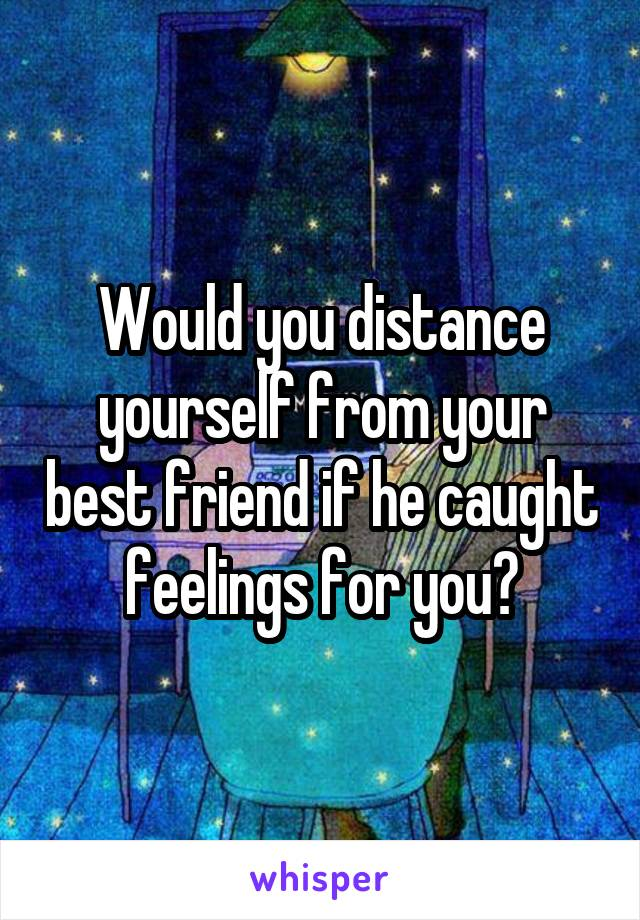 Would you distance yourself from your best friend if he caught feelings for you?