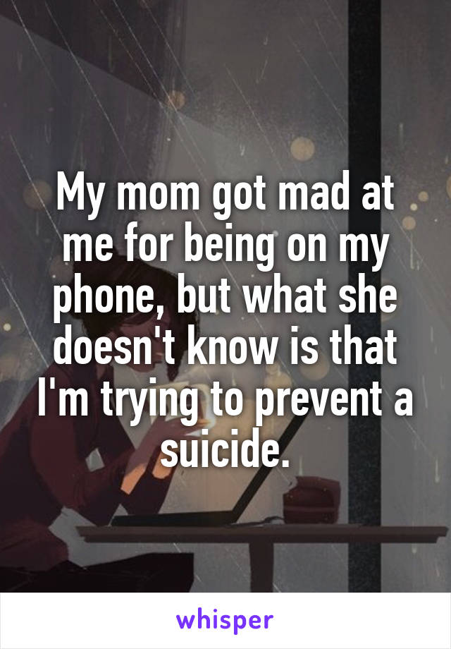 My mom got mad at me for being on my phone, but what she doesn't know is that I'm trying to prevent a suicide.