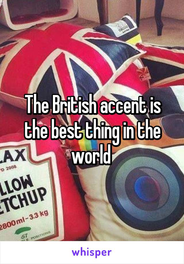 The British accent is the best thing in the world